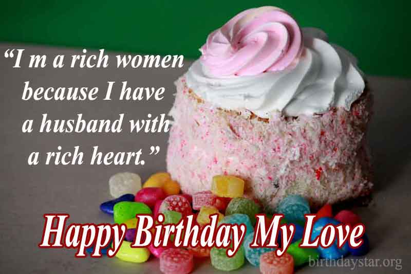 I m a rich women because I have a husband with a rich heart. Happy Birthday My Love.